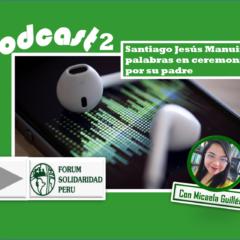 Podcast 2: Palabras de Santiago Jesús Manuin en ceremonia por su padre (FSP)
